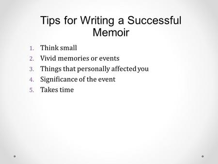 Tips for Writing a Successful Memoir 1. Think small 2. Vivid memories or events 3. Things that personally affected you 4. Significance of the event 5.