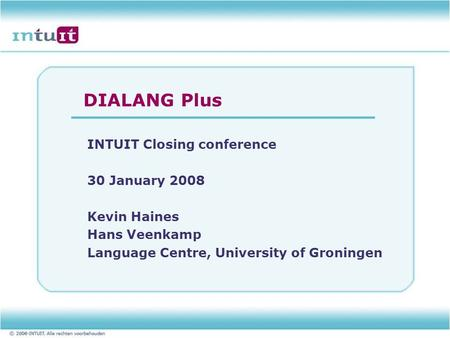 DIALANG Plus INTUIT Closing conference 30 January 2008 Kevin Haines Hans Veenkamp Language Centre, University of Groningen.
