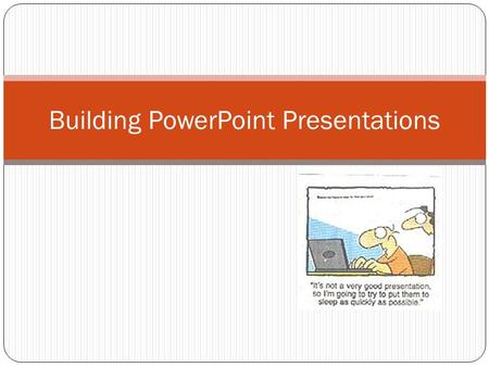 Building PowerPoint Presentations. Tips Include limited content on each slide. Fill in details orally. Use slide show to augment presentation. Use graphics.