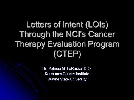 Letters of Intent (LOIs) Through the NCI's Cancer Therapy Evaluation Program (CTEP) Dr. Patricia M. LoRusso, D.O. Karmanos Cancer Institute Wayne State.