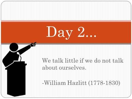 We talk little if we do not talk about ourselves. -William Hazlitt (1778-1830) Day 2...