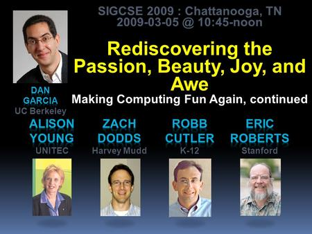 SIGCSE 2009 : Chattanooga, TN 10:45-noon Rediscovering the Passion, Beauty, Joy, and Awe Making Computing Fun Again, continued.