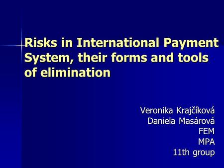 Risks in International Payment System, their forms and tools of elimination Veronika Krajčíková Daniela Masárová FEMMPA 11th group.