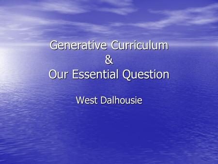 Generative Curriculum & Our Essential Question West Dalhousie.