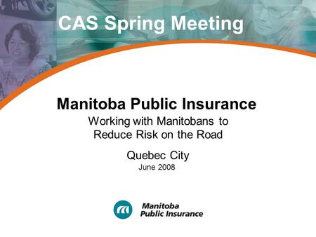 Manitoba Public Insurance Working with Manitobans to Reduce Risk on the Road Quebec City June 2008 CAS Spring Meeting.