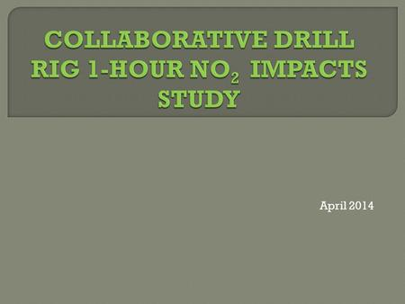 April 2014.  Collaborative effort between BLM, EPA, States, other FLMs and the Oil and Gas Industry to better predict 1- hour NO 2 impacts from drill.