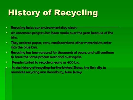  Recycling helps our environment stay clean.  An enormous progress has been made over the year because of the bins.  They ordered paper, cans, cardboard.