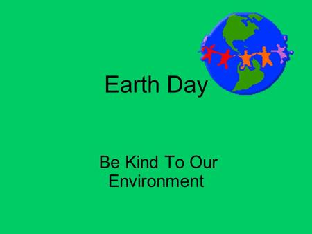 Earth Day Be Kind To Our Environment. Recycle – Turn your old garbage into new products. Cardboard Glass Aluminum Paper Plastic.