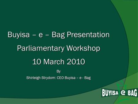 Buyisa – e – Bag Presentation Parliamentary Workshop 10 March 2010 By Shirleigh Strydom: CEO Buyisa – e - Bag.