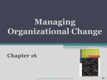 Managing Organizational Change Chapter 16 16-1 Copyright © 2011 Pearson Education, Inc. Publishing as Prentice Hall.