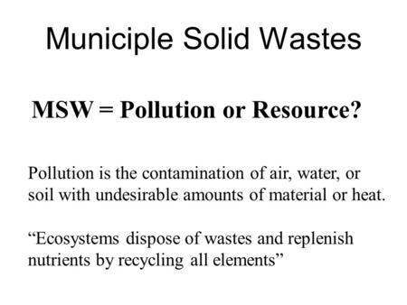 Municiple Solid Wastes MSW = Pollution or Resource? Pollution is the contamination of air, water, or soil with undesirable amounts of material or heat.