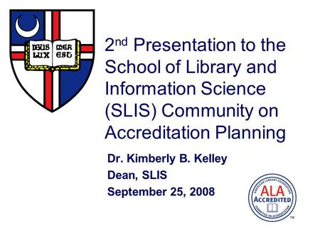 2 nd Presentation to the School of Library and Information Science (SLIS) Community on Accreditation Planning Dr. Kimberly B. Kelley Dean, SLIS September.
