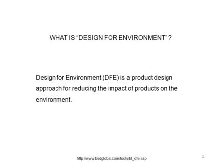 "1 WHAT IS ""DESIGN FOR ENVIRONMENT"" ? Design for Environment (DFE) is a product design approach for reducing the impact of products on the environment."