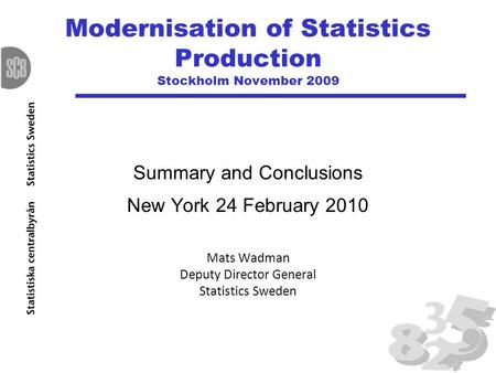 Modernisation of Statistics Production Stockholm November 2009 Summary and Conclusions New York 24 February 2010 Mats Wadman Deputy Director General Statistics.
