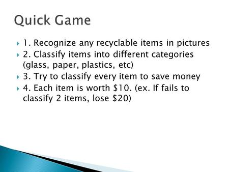  1. Recognize any recyclable items in pictures  2. Classify items into different categories (glass, paper, plastics, etc)  3. Try to classify every.