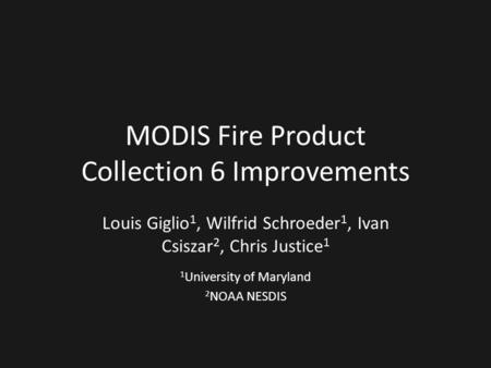 MODIS Fire Product Collection 6 Improvements Louis Giglio 1, Wilfrid Schroeder 1, Ivan Csiszar 2, Chris Justice 1 1 University of Maryland 2 NOAA NESDIS.