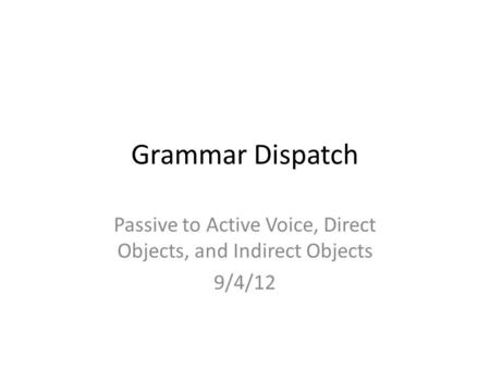 Grammar Dispatch Passive to Active Voice, Direct Objects, and Indirect Objects 9/4/12.
