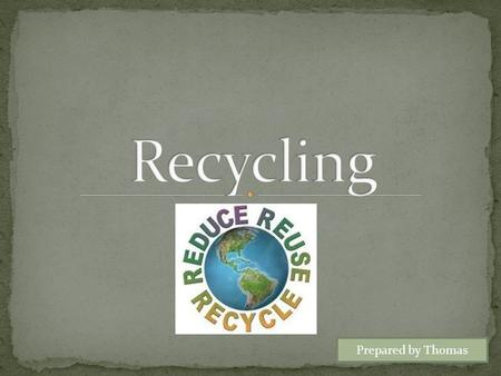 Prepared by Thomas. Why is Recycling Important? What can you do?