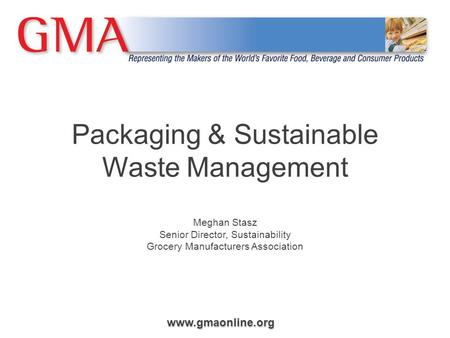 Packaging & Sustainable Waste Management Meghan Stasz Senior Director, Sustainability Grocery Manufacturers Association.