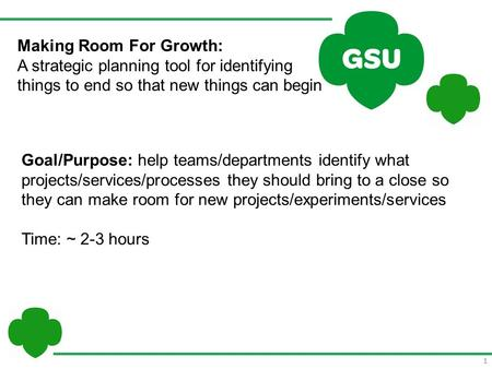1 Making Room For Growth: A strategic planning tool for identifying things to end so that new things can begin Goal/Purpose: help teams/departments identify.