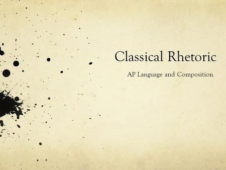 Classical Rhetoric AP Language and Composition What is Classical Rhetoric, anyway? Aristotle Cicero Quintilian M EET YOUR GUIDES !