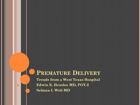 P REMATURE D ELIVERY Trends from a West Texas Hospital Edwin E. Henslee MD, PGY-2 Selman I. Welt MD.