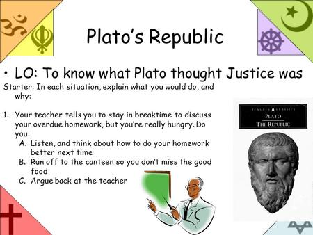 Plato's Republic LO: To know what Plato thought Justice was Starter: In each situation, explain what you would do, and why: 1.Your teacher tells you to.