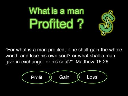 """For what is a man profited, if he shall gain the whole world, and lose his own soul? or what shall a man give in exchange for his soul?"" Matthew 16:26."
