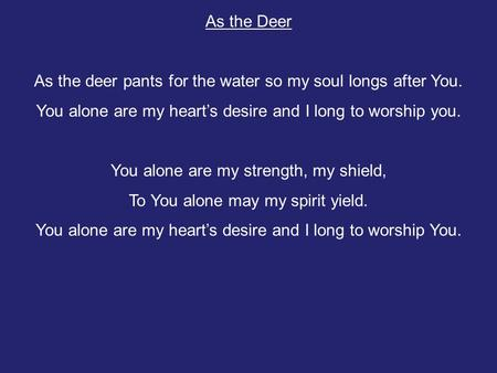 As the deer pants for the water so my soul longs after You.