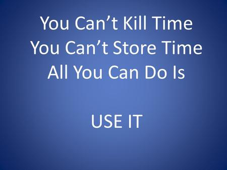 You Can't Kill Time You Can't Store Time All You Can Do Is USE IT.
