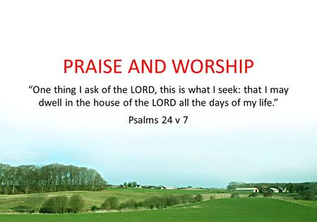 "PRAISE AND WORSHIP ""One thing I ask of the LORD, this is what I seek: that I may dwell in the house of the LORD all the days of my life."" Psalms 24 v."