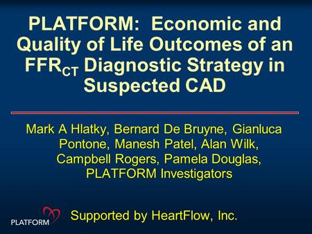 PLATFORM: Economic and Quality of Life Outcomes of an FFR CT Diagnostic Strategy in Suspected CAD Mark A Hlatky, Bernard De Bruyne, Gianluca Pontone, Manesh.