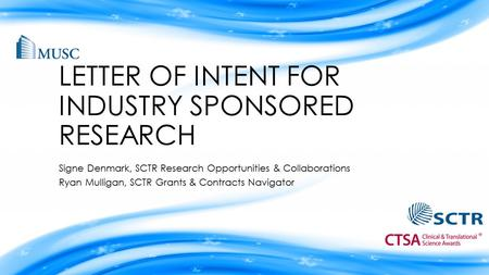 LETTER OF INTENT FOR INDUSTRY SPONSORED RESEARCH Signe Denmark, SCTR Research Opportunities & Collaborations Ryan Mulligan, SCTR Grants & Contracts Navigator.