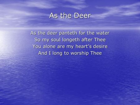 As the Deer As the deer panteth for the water So my soul longeth after Thee You alone are my heart's desire And I long to worship Thee.