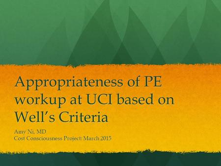 Appropriateness of PE workup at UCI based on Well's Criteria Amy Ni, MD Cost Consciousness Project: March 2015.