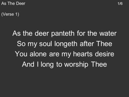 As the deer panteth for the water So my soul longeth after Thee