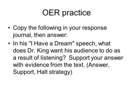 OER practice Copy the following in your response journal, then answer: In his I Have a Dream speech, what does Dr. King want his audience to do as a.