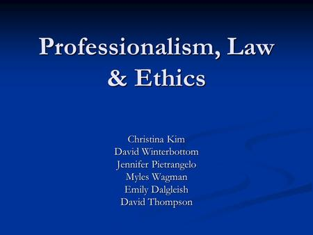 Professionalism, Law & Ethics Christina Kim David Winterbottom Jennifer Pietrangelo Myles Wagman Emily Dalgleish David Thompson.