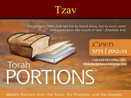 "Tzav biblestudyresourcecenter.com. Tzav Leviticus 6:1 – 8:36 Haftarah: Malachi 3:4 - 24 Gospel: Mark 7:31 – 9:1 Tzav = ""Command!"" The 24 nd Torah Portion."