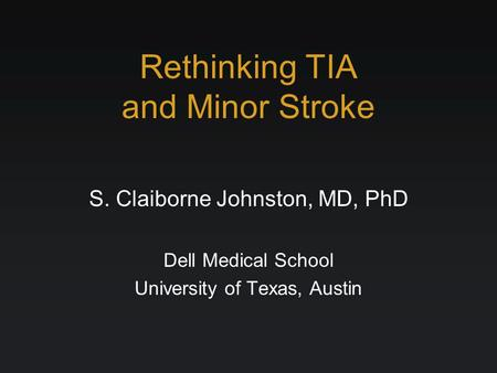 Rethinking TIA and Minor Stroke S. Claiborne Johnston, MD, PhD Dell Medical School University of Texas, Austin.