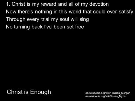 Christ is Enough 1. Christ is my reward and all of my devotion Now there's nothing in this world that could ever satisfy Through every trial my soul will.