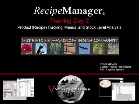 Training Day 2 Product (Recipe) Tracking, Menus, and Stock Level Analysis Recipe Manager © Recipe Manager Custom Training Presentation 9/2013 Vydata Systems.