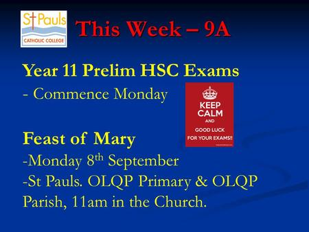 This Week – 9A This Week – 9A Year 11 Prelim HSC Exams - Commence Monday Feast of Mary -Monday 8 th September -St Pauls. OLQP Primary & OLQP Parish, 11am.