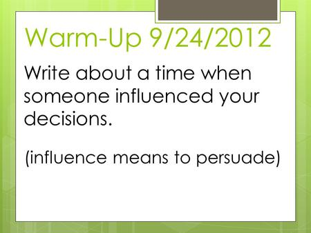 Warm-Up 9/24/2012 Write about a time when someone influenced your decisions. (influence means to persuade)