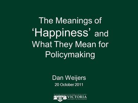 The Meanings of 'Happiness' and What They Mean for Policymaking Dan Weijers 20 October 2011.