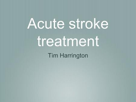 Acute stroke treatment Tim Harrington. Important concepts All time loss/wastage results in further neuronal loss/poorer outcome The rate at which neuronal.