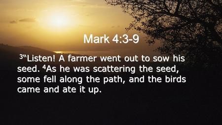 "Mark 4:3-9 3 ""Listen! A farmer went out to sow his seed. 4 As he was scattering the seed, some fell along the path, and the birds came and ate it up."