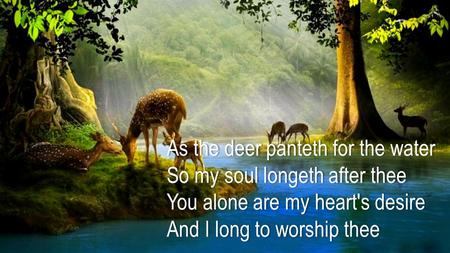 As the deer panteth for the waterAs the deer panteth for the water So my soul longeth after theeSo my soul longeth after thee You alone are my heart's.