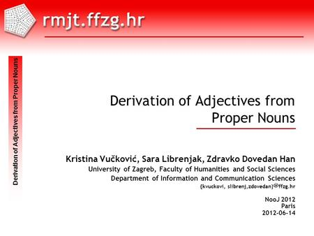 NooJ 2012 Paris 2012-06-14 Skup Mjesto gggg-mm-dd Derivation of Adjectives from Proper Nouns Kristina Vučković, Sara Librenjak, Zdravko Dovedan Han University.