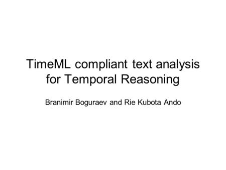 TimeML compliant text analysis for Temporal Reasoning Branimir Boguraev and Rie Kubota Ando.